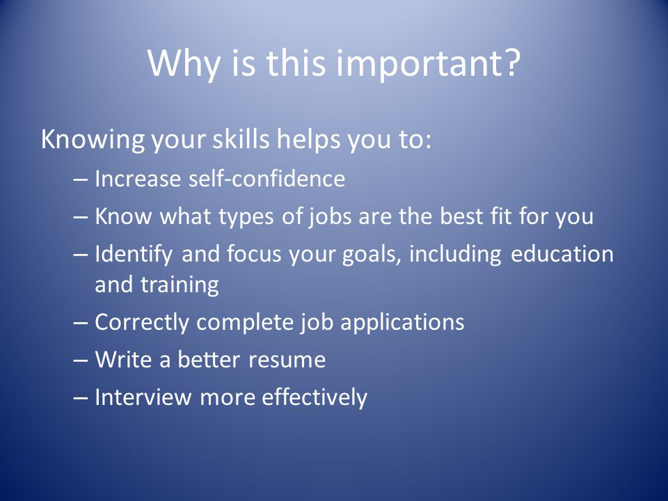 Why is this important? Knowing your skills helps you to: – Increase self-confidence – Know what types of jobs are the best fit for you – Identify and