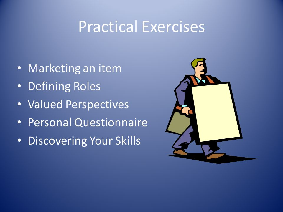 Practical Exercises Marketing an item Defining Roles Valued Perspectives Personal Questionnaire Discovering Your Skills