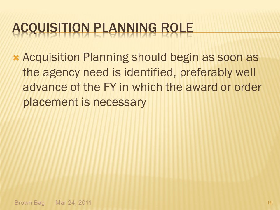 Acquisition Planning should begin as soon as the agency need is identified, preferably well advance of the FY in which the award or order placement is