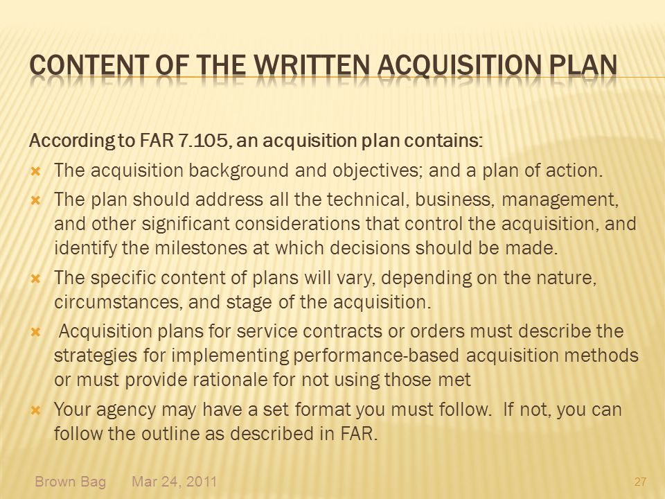 According to FAR 7.105, an acquisition plan contains: The acquisition background and objectives; and a plan of action. The plan should address all the