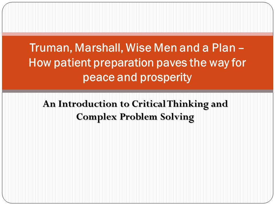 An Introduction to Critical Thinking and Complex Problem Solving Truman, Marshall, Wise Men and a Plan – How patient preparation paves the way for pea