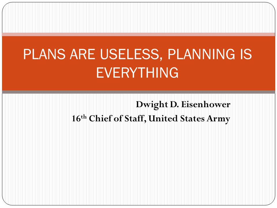Dwight D. Eisenhower 16 th Chief of Staff, United States Army PLANS ARE USELESS, PLANNING IS EVERYTHING