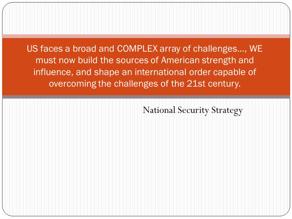 National Security Strategy US faces a broad and COMPLEX array of challenges…, WE must now build the sources of American strength and influence, and shape an international order capable of overcoming the challenges of the 21st century.