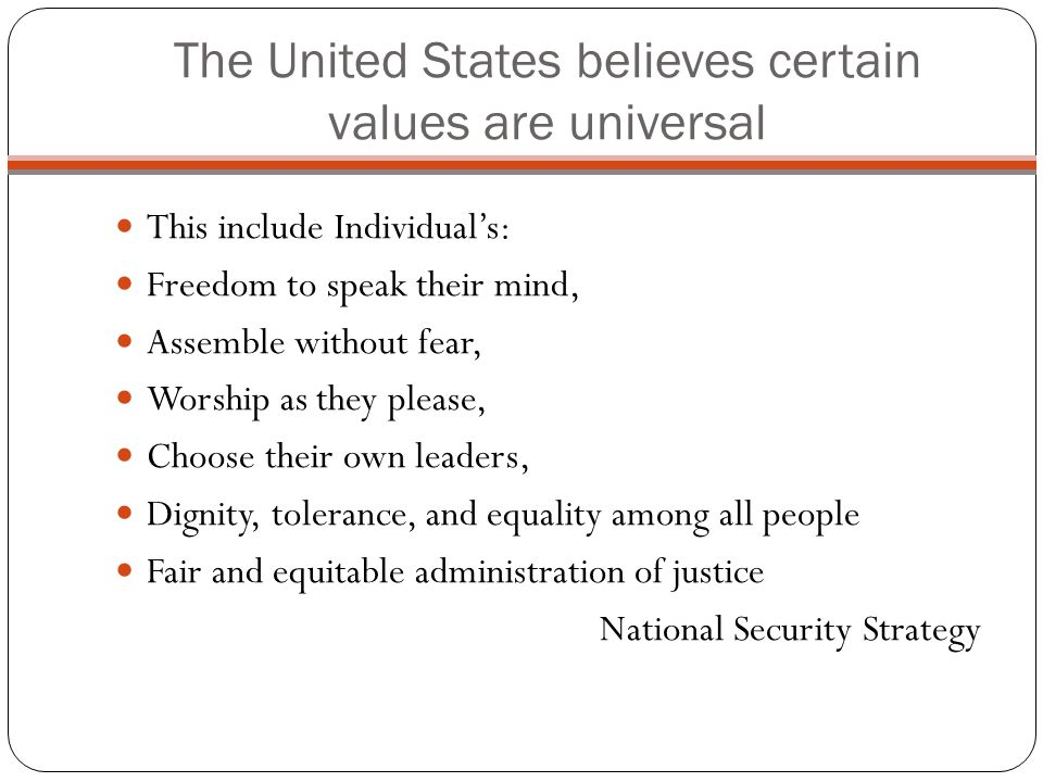 The United States believes certain values are universal This include Individuals: Freedom to speak their mind, Assemble without fear, Worship as they please, Choose their own leaders, Dignity, tolerance, and equality among all people Fair and equitable administration of justice National Security Strategy