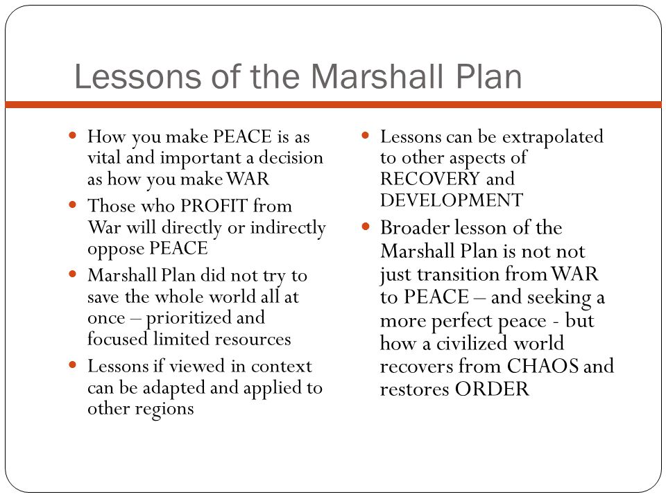 Lessons of the Marshall Plan How you make PEACE is as vital and important a decision as how you make WAR Those who PROFIT from War will directly or indirectly oppose PEACE Marshall Plan did not try to save the whole world all at once – prioritized and focused limited resources Lessons if viewed in context can be adapted and applied to other regions Lessons can be extrapolated to other aspects of RECOVERY and DEVELOPMENT Broader lesson of the Marshall Plan is not not just transition from WAR to PEACE – and seeking a more perfect peace - but how a civilized world recovers from CHAOS and restores ORDER