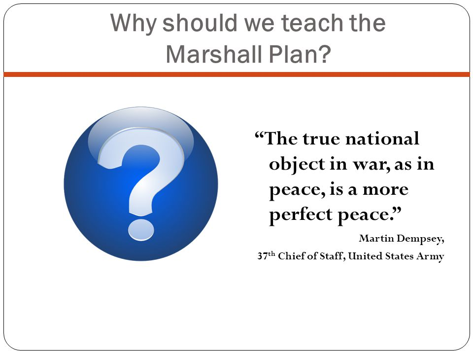 Why should we teach the Marshall Plan? The true national object in war, as in peace, is a more perfect peace. Martin Dempsey, 37 th Chief of Staff, Un