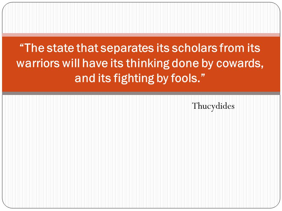 Thucydides The state that separates its scholars from its warriors will have its thinking done by cowards, and its fighting by fools.