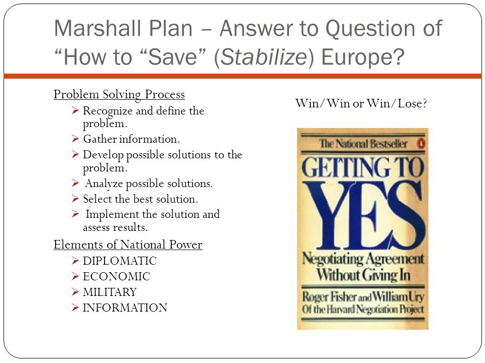 Marshall Plan – Answer to Question of How to Save (Stabilize) Europe? Problem Solving Process Recognize and define the problem. Gather information. De