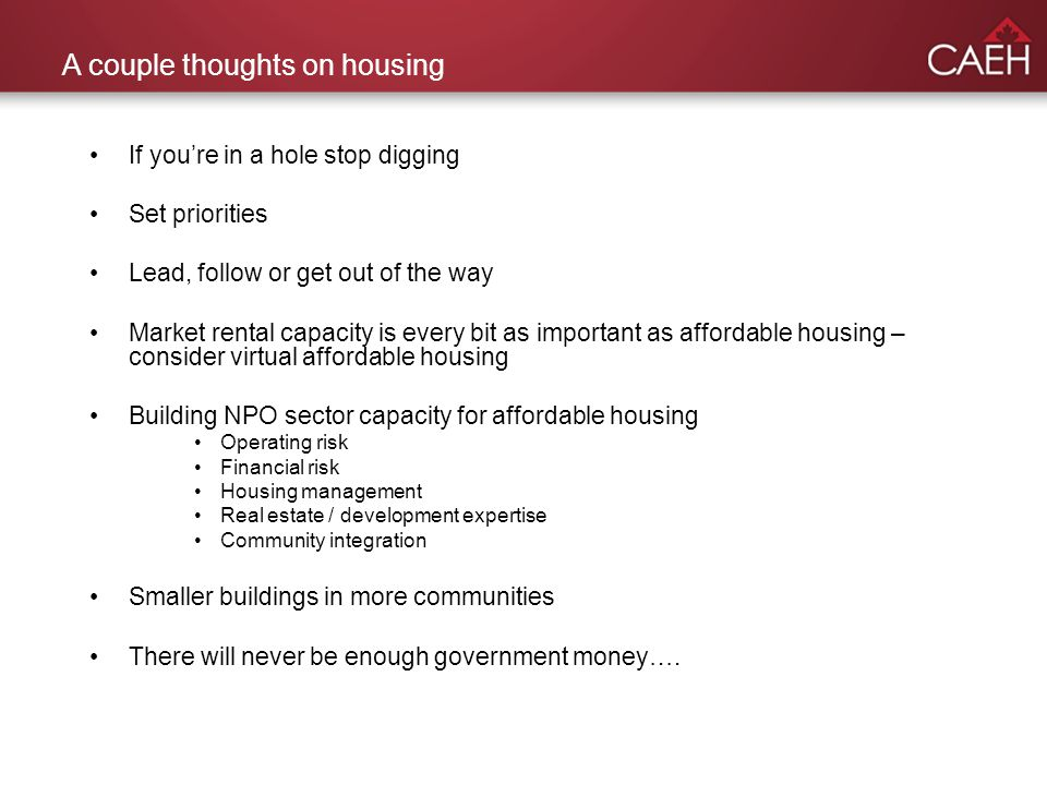 A couple thoughts on housing If youre in a hole stop digging Set priorities Lead, follow or get out of the way Market rental capacity is every bit as important as affordable housing – consider virtual affordable housing Building NPO sector capacity for affordable housing Operating risk Financial risk Housing management Real estate / development expertise Community integration Smaller buildings in more communities There will never be enough government money….