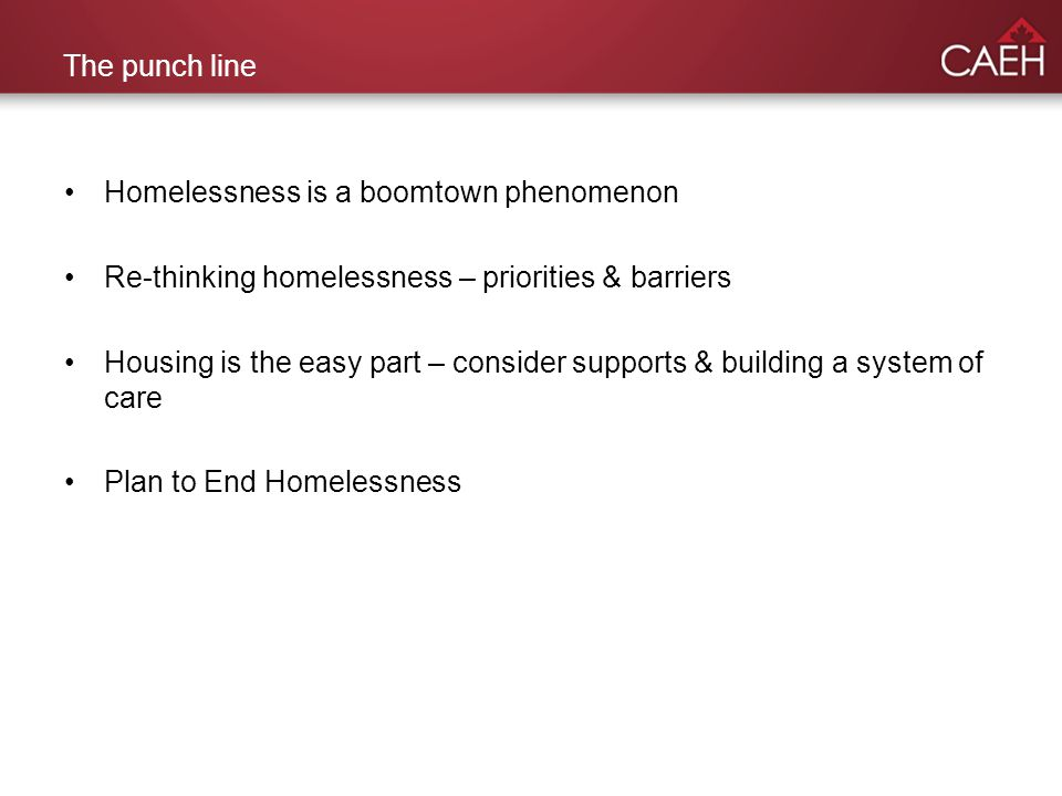 The punch line Homelessness is a boomtown phenomenon Re-thinking homelessness – priorities & barriers Housing is the easy part – consider supports & building a system of care Plan to End Homelessness