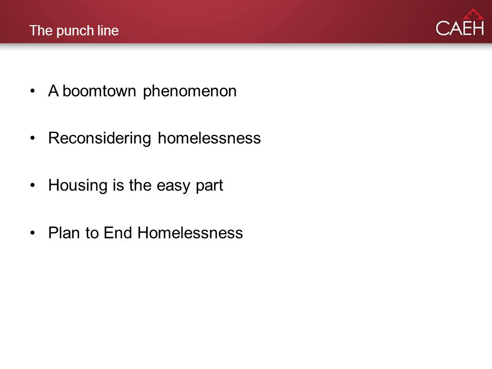 The punch line A boomtown phenomenon Reconsidering homelessness Housing is the easy part Plan to End Homelessness