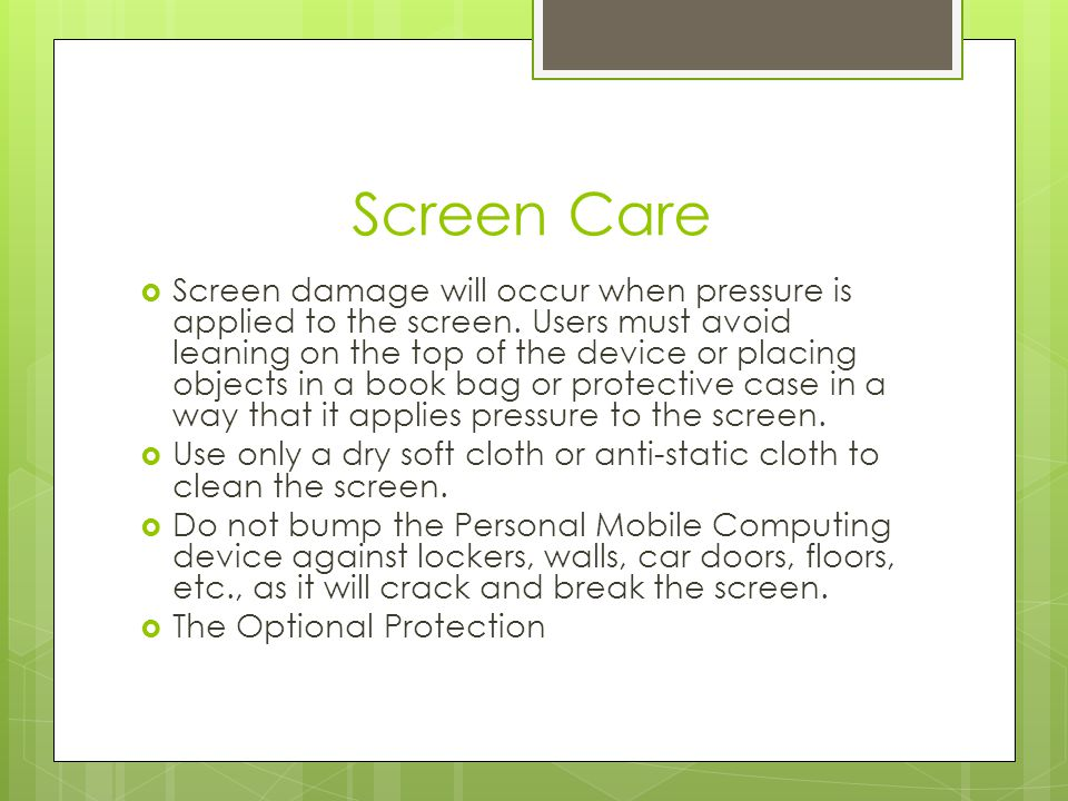 Screen Care Screen damage will occur when pressure is applied to the screen. Users must avoid leaning on the top of the device or placing objects in a