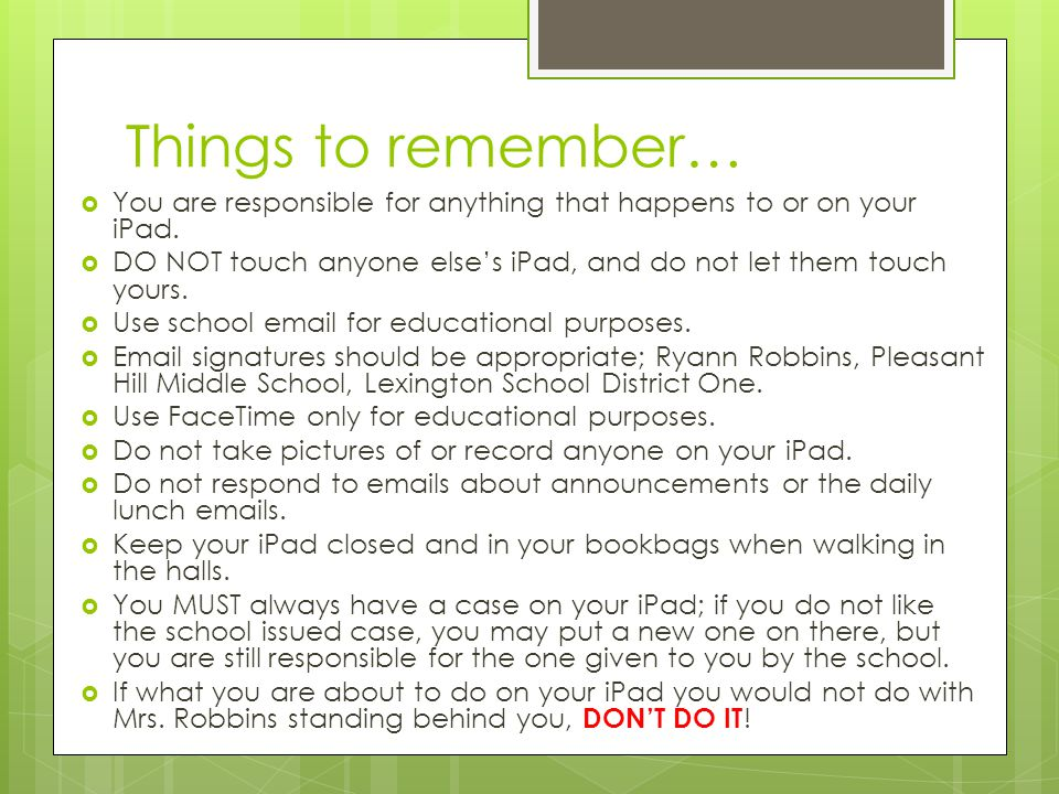 Things to remember… You are responsible for anything that happens to or on your iPad. DO NOT touch anyone elses iPad, and do not let them touch yours.