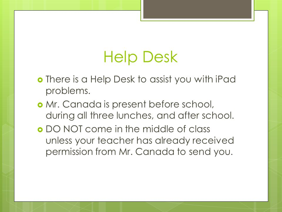 Help Desk There is a Help Desk to assist you with iPad problems. Mr. Canada is present before school, during all three lunches, and after school. DO N