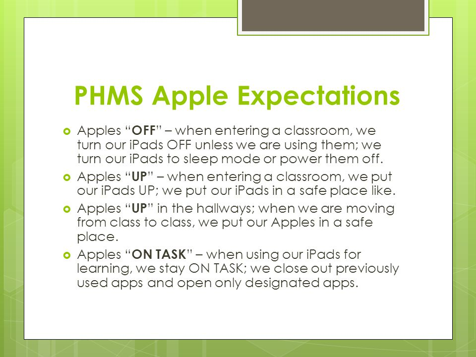 PHMS Apple Expectations Apples OFF – when entering a classroom, we turn our iPads OFF unless we are using them; we turn our iPads to sleep mode or pow