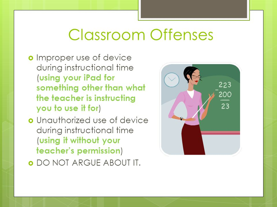 Classroom Offense Disciplinary Consequences Teachers will use the following disciplinary consequences when addressing classroom offenses, while taking into consideration the nature of the incident and the students prior technology offenses: 1 st time - Warning/Conference; parent contact 2 nd and 3 rd - Classroom restriction of iPad (for the remainder of the class period), LUNCH DETENTION, and parent contact (2 times; 4 th time you are addressed by a teacher about your iPad, referral to administration) administrative restriction of iPad (1 week, 5 school days, administrative detention or ISS, and parent contact)