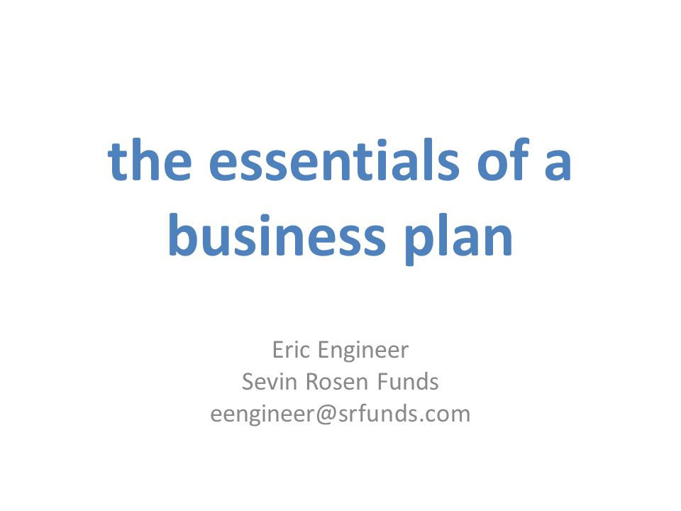 the essentials of a business plan Eric Engineer Sevin Rosen Funds eengineer@srfunds.com