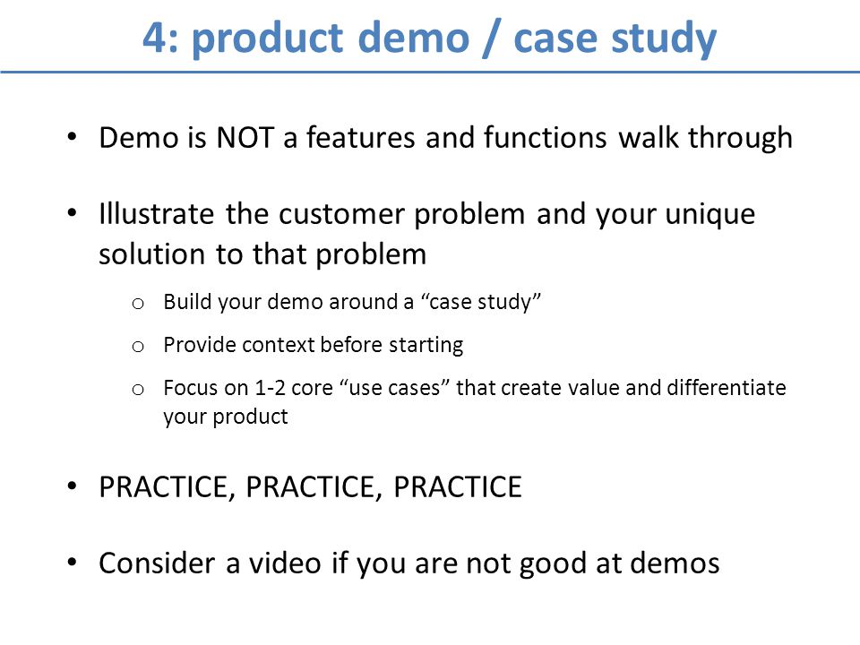 4: product demo / case study Demo is NOT a features and functions walk through Illustrate the customer problem and your unique solution to that problem o Build your demo around a case study o Provide context before starting o Focus on 1-2 core use cases that create value and differentiate your product PRACTICE, PRACTICE, PRACTICE Consider a video if you are not good at demos
