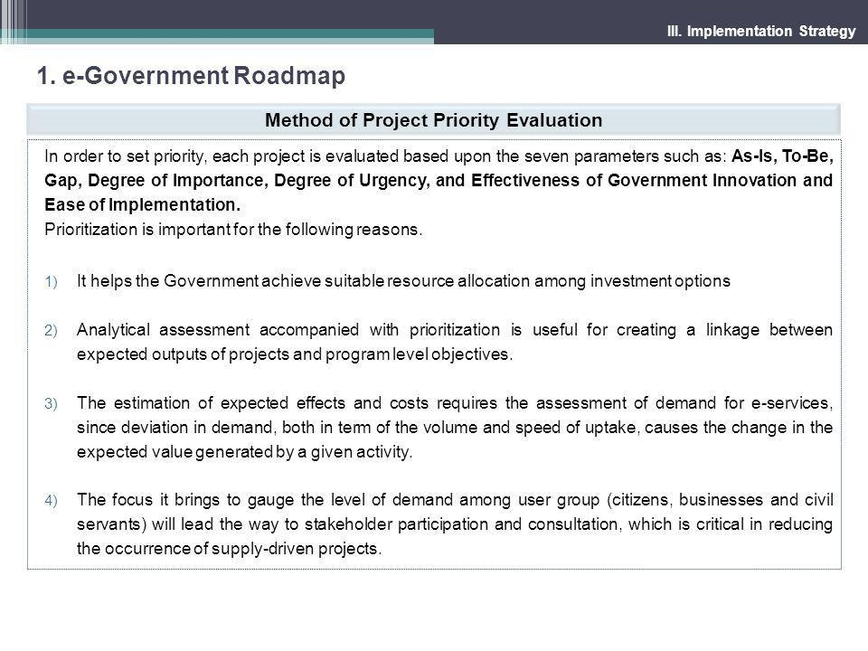 1. e-Government Roadmap III. Implementation Strategy Method of Project Priority Evaluation In order to set priority, each project is evaluated based u