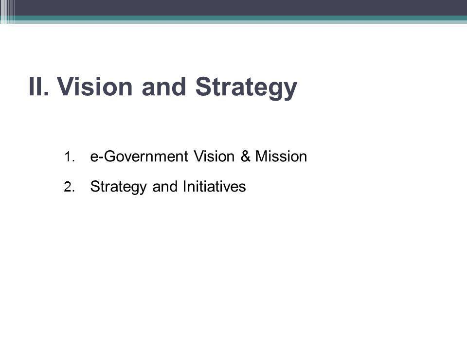 II. Vision and Strategy 1. e-Government Vision & Mission 2. Strategy and Initiatives