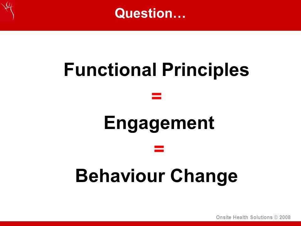 Onsite Health Solutions © 2008 Question… Functional Principles = Engagement = Behaviour Change