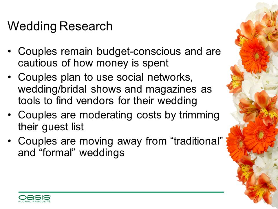 Wedding Research Couples remain budget-conscious and are cautious of how money is spent Couples plan to use social networks, wedding/bridal shows and magazines as tools to find vendors for their wedding Couples are moderating costs by trimming their guest list Couples are moving away from traditional and formal weddings
