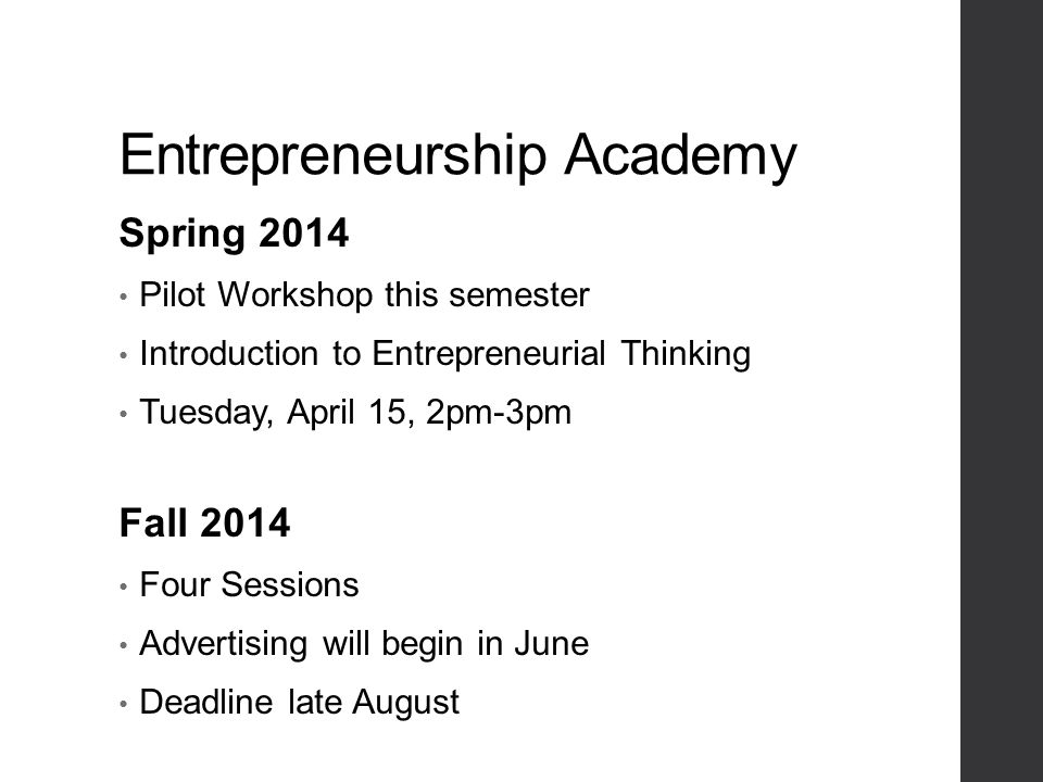 Entrepreneurship Academy Spring 2014 Pilot Workshop this semester Introduction to Entrepreneurial Thinking Tuesday, April 15, 2pm-3pm Fall 2014 Four Sessions Advertising will begin in June Deadline late August