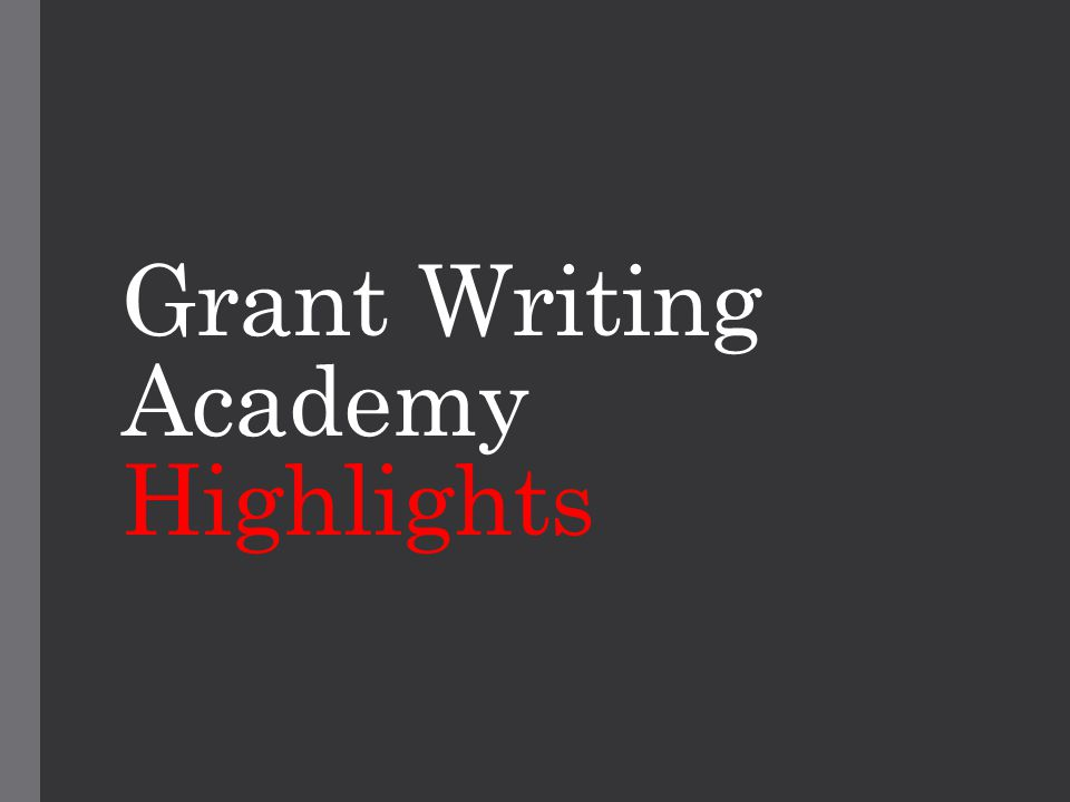 Grant Writing Academy Getting Started: Developing Your Idea and Finding Funding The Details: Developing Your Budget and Thinking About Compliance Issues Making the Argument: Writing the Proposal and Budget Narratives Workshopping Your Grant: Mock Peer Review Post-Award Grant Management