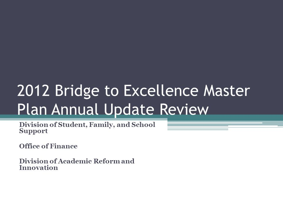 2012 Bridge to Excellence Master Plan Annual Update Review Division of Student, Family, and School Support Office of Finance Division of Academic Reform and Innovation