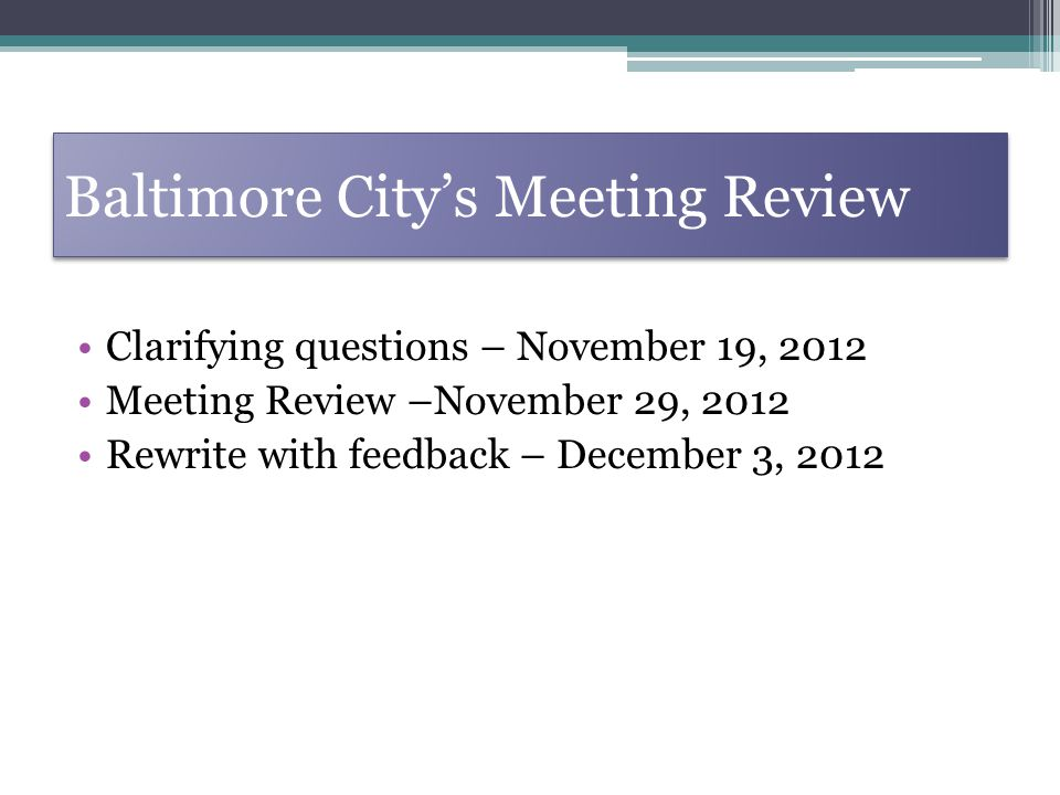 Baltimore Citys Meeting Review Clarifying questions – November 19, 2012 Meeting Review –November 29, 2012 Rewrite with feedback – December 3, 2012