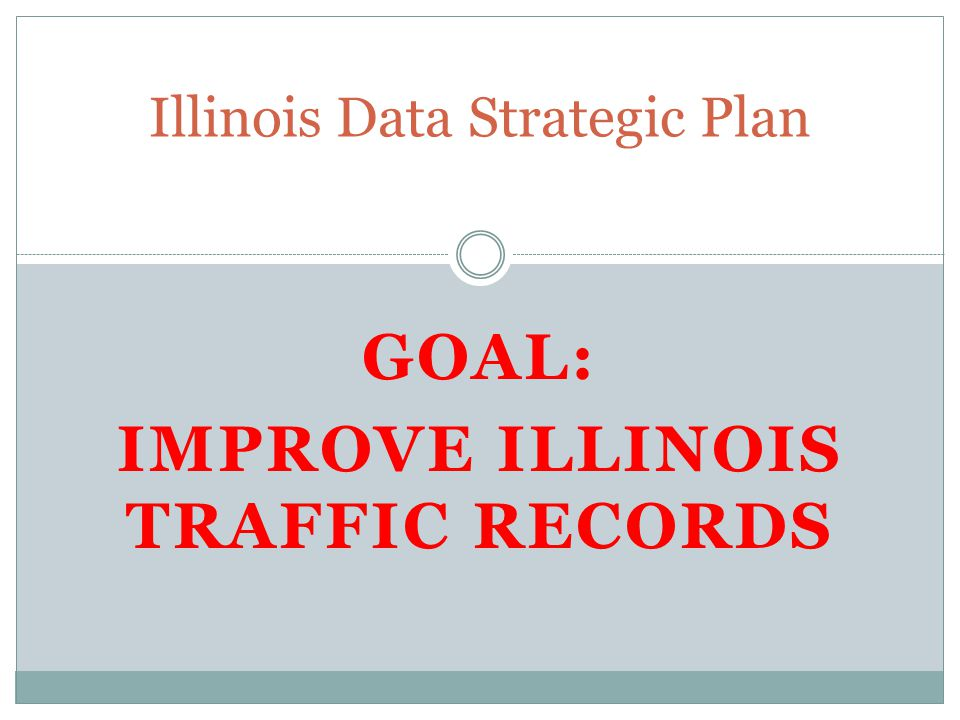GOAL: IMPROVE ILLINOIS TRAFFIC RECORDS Illinois Data Strategic Plan