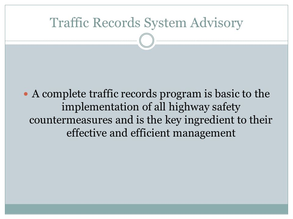 Traffic Records System Advisory A complete traffic records program is basic to the implementation of all highway safety countermeasures and is the key