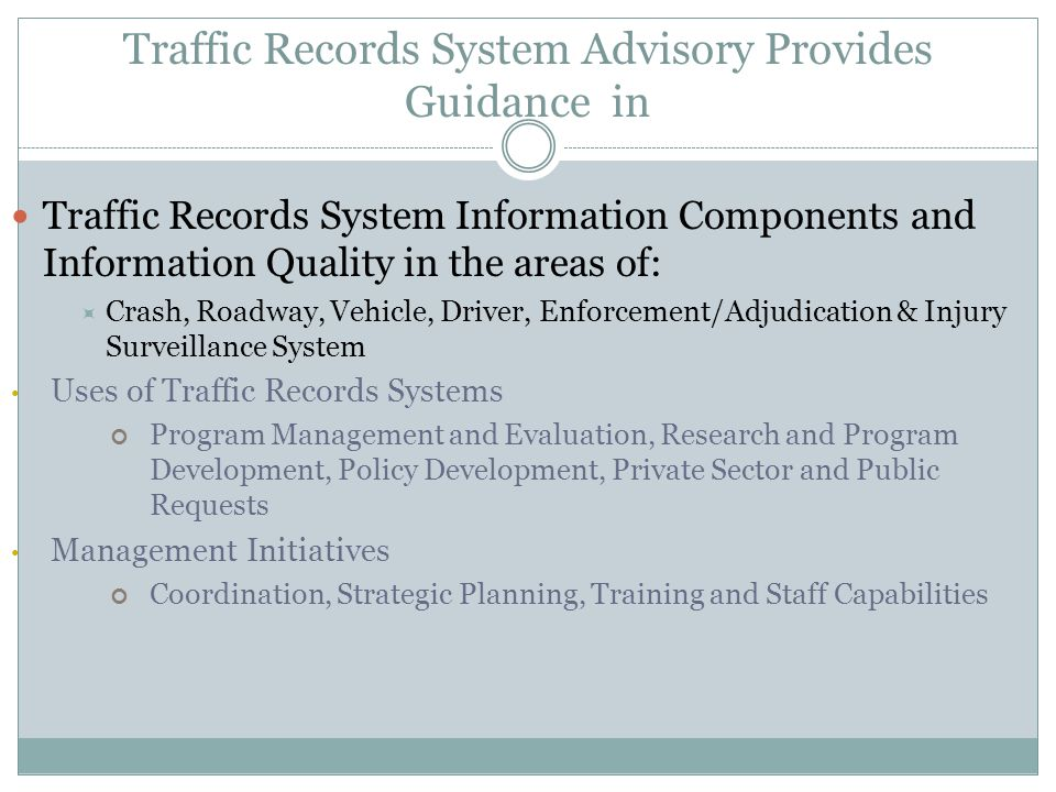 Traffic Records System Advisory Provides Guidance in Traffic Records System Information Components and Information Quality in the areas of: Crash, Roadway, Vehicle, Driver, Enforcement/Adjudication & Injury Surveillance System Uses of Traffic Records Systems Program Management and Evaluation, Research and Program Development, Policy Development, Private Sector and Public Requests Management Initiatives Coordination, Strategic Planning, Training and Staff Capabilities