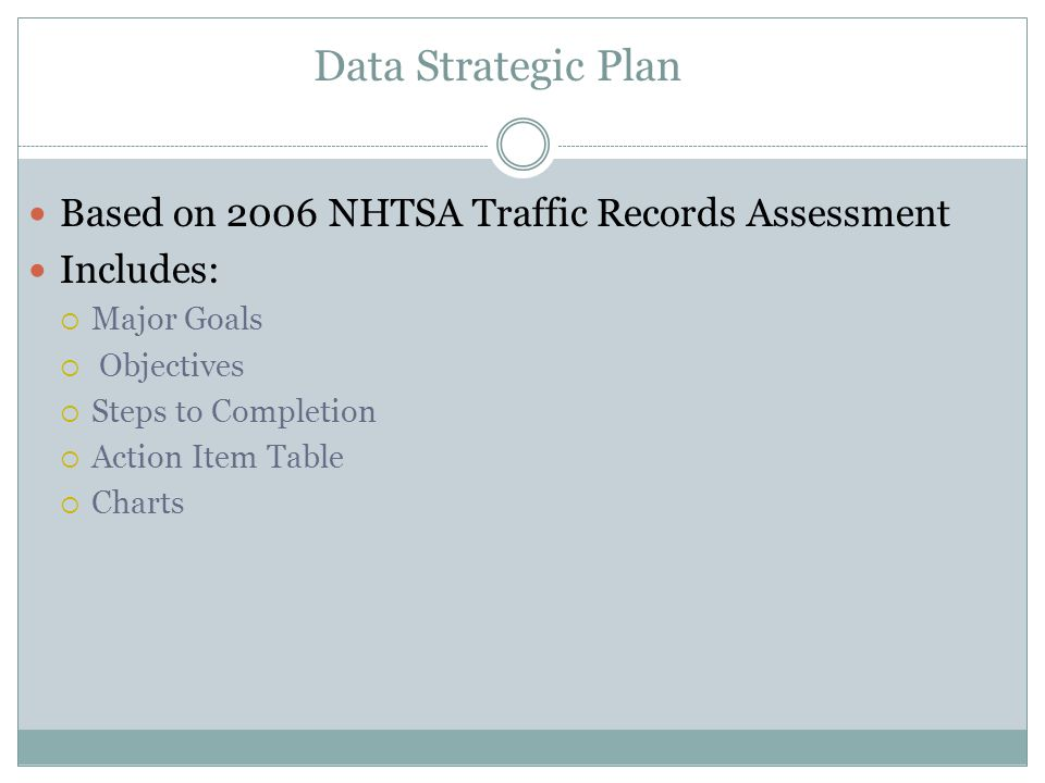Data Strategic Plan Based on 2006 NHTSA Traffic Records Assessment Includes: Major Goals Objectives Steps to Completion Action Item Table Charts