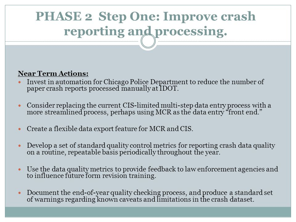 PHASE 2 Step One: Improve crash reporting and processing. Near Term Actions: Invest in automation for Chicago Police Department to reduce the number o