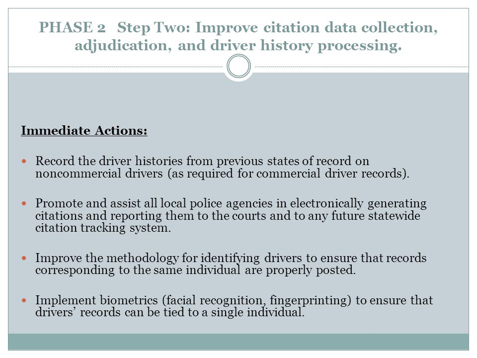 PHASE 2 Step Two: Improve citation data collection, adjudication, and driver history processing. Immediate Actions: Record the driver histories from p