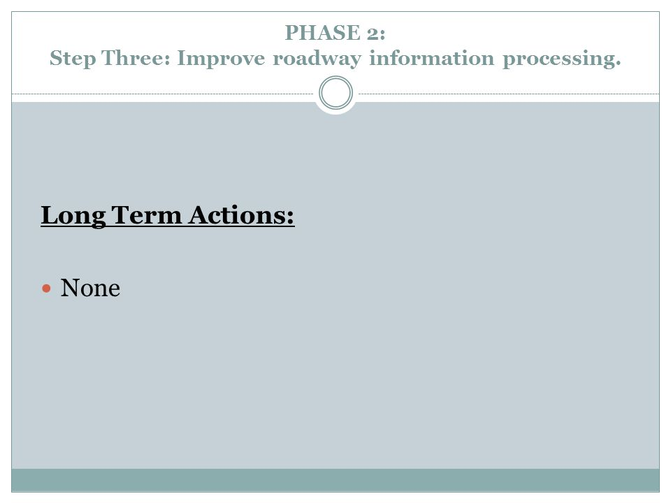 PHASE 2: Step Three: Improve roadway information processing. Long Term Actions: None