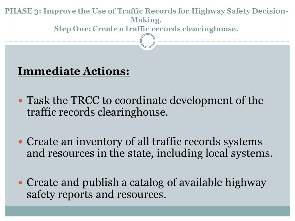PHASE 3: Improve the Use of Traffic Records for Highway Safety Decision- Making. Step One: Create a traffic records clearinghouse. Immediate Actions: