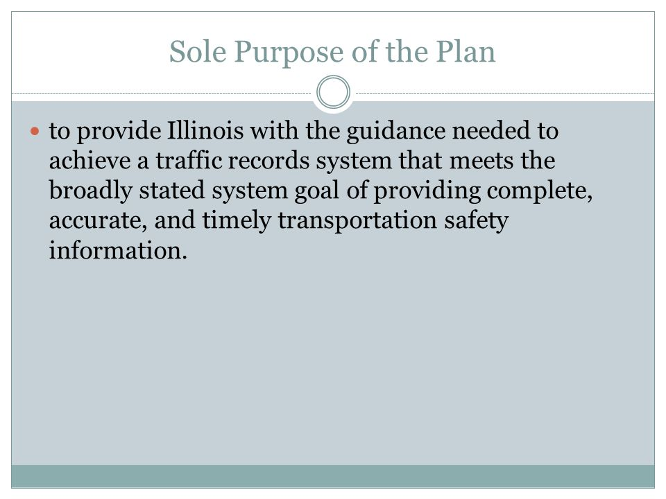 Sole Purpose of the Plan to provide Illinois with the guidance needed to achieve a traffic records system that meets the broadly stated system goal of providing complete, accurate, and timely transportation safety information.
