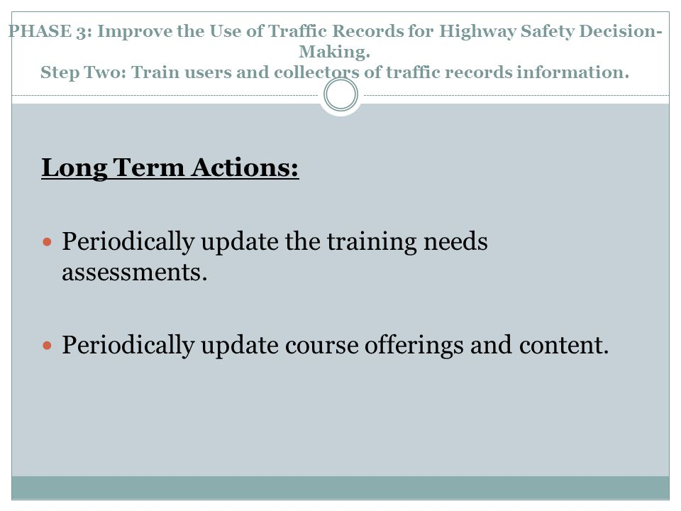 PHASE 3: Improve the Use of Traffic Records for Highway Safety Decision- Making. Step Two: Train users and collectors of traffic records information.