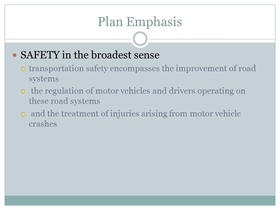 Plan Emphasis SAFETY in the broadest sense transportation safety encompasses the improvement of road systems the regulation of motor vehicles and drivers operating on these road systems and the treatment of injuries arising from motor vehicle crashes
