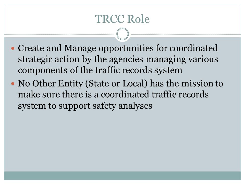 TRCC Role Create and Manage opportunities for coordinated strategic action by the agencies managing various components of the traffic records system N