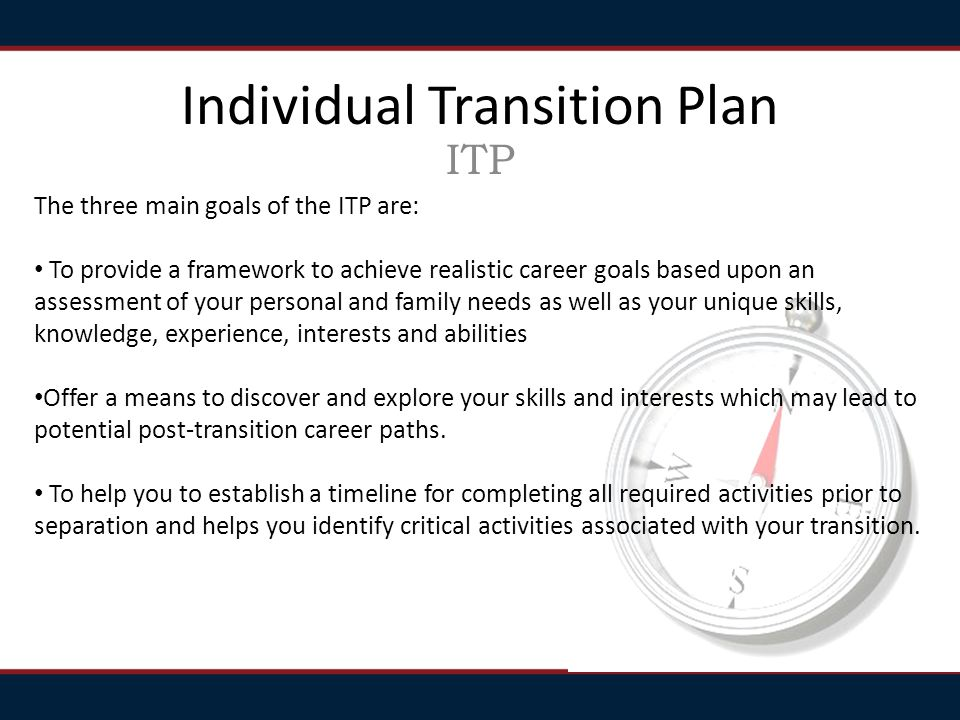 ITP The three main goals of the ITP are: To provide a framework to achieve realistic career goals based upon an assessment of your personal and family