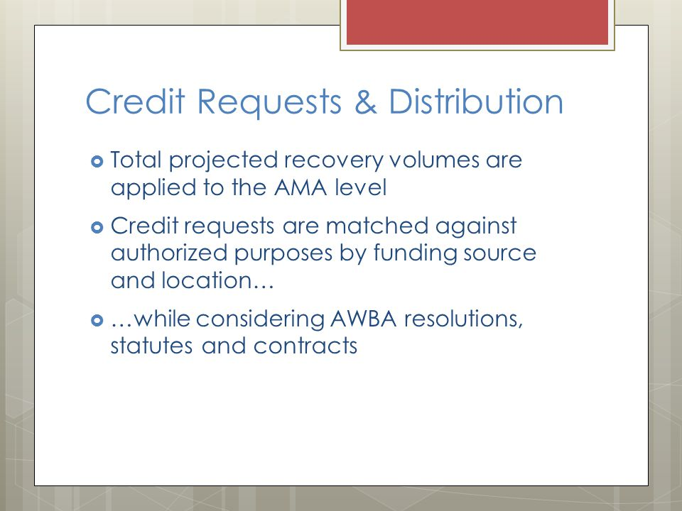 Credit Requests & Distribution Total projected recovery volumes are applied to the AMA level Credit requests are matched against authorized purposes by funding source and location… …while considering AWBA resolutions, statutes and contracts