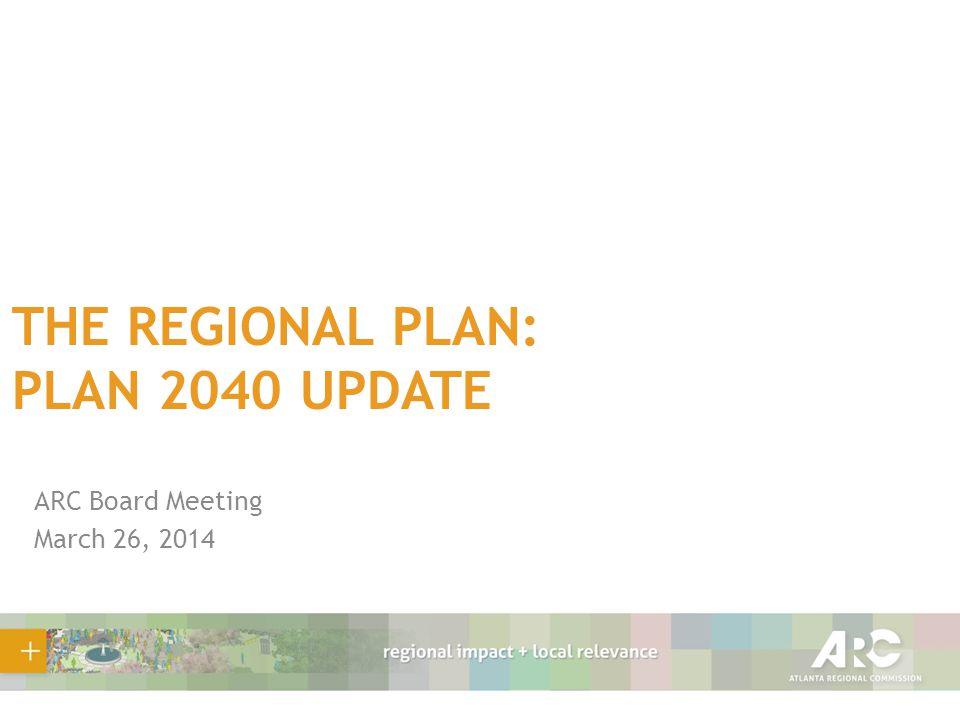 THE REGIONAL PLAN: PLAN 2040 UPDATE ARC Board Meeting March 26, 2014