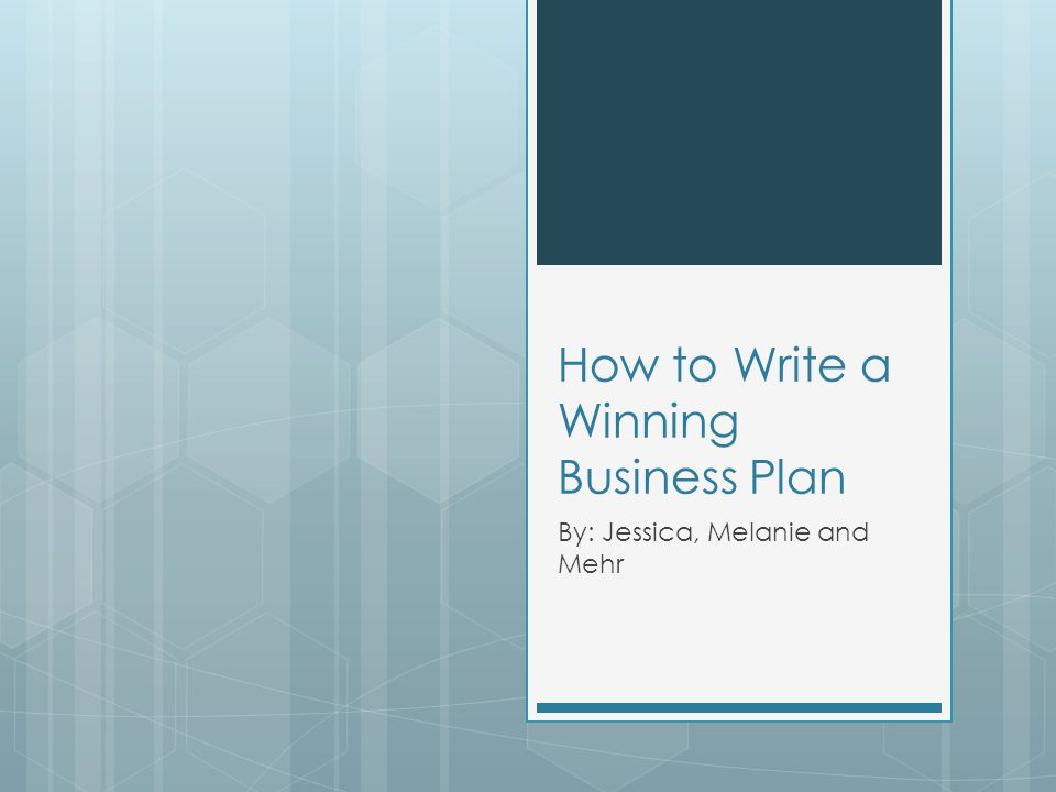 How to Write a Winning Business Plan By: Jessica, Melanie and Mehr