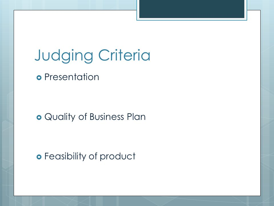 Judging Criteria Presentation Quality of Business Plan Feasibility of product
