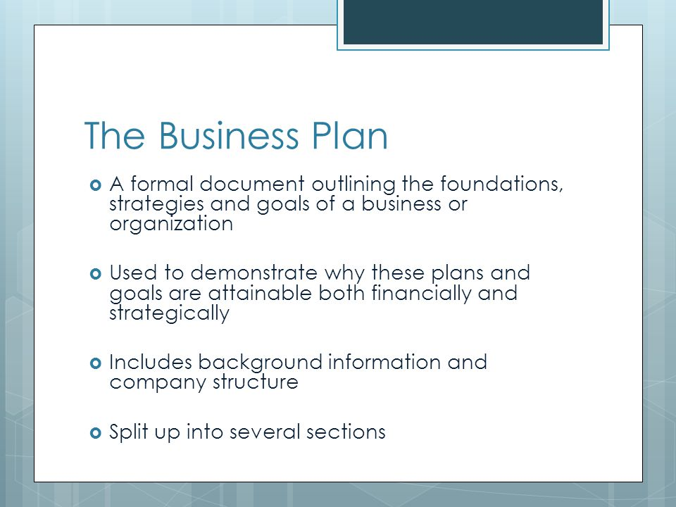 The Business Plan A formal document outlining the foundations, strategies and goals of a business or organization Used to demonstrate why these plans