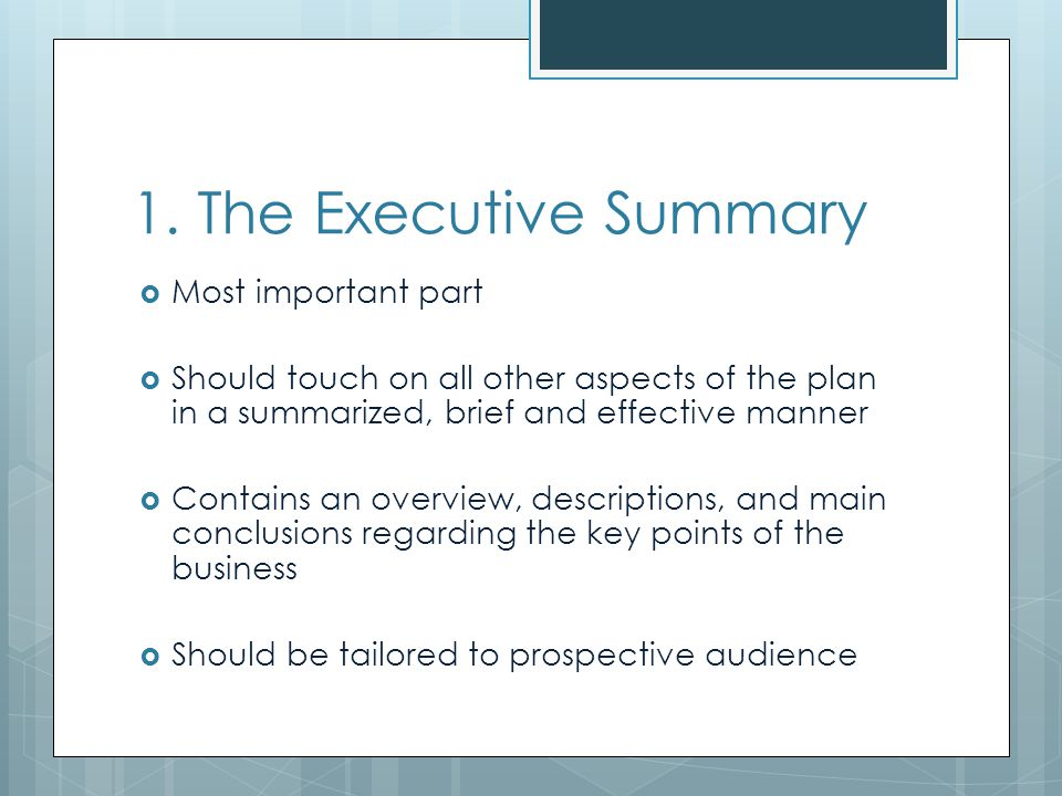 1. The Executive Summary Most important part Should touch on all other aspects of the plan in a summarized, brief and effective manner Contains an ove