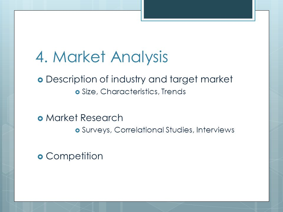4. Market Analysis Description of industry and target market Size, Characteristics, Trends Market Research Surveys, Correlational Studies, Interviews